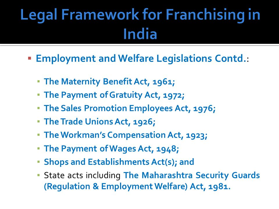 Employment and Welfare Legislations Contd.: The Maternity Benefit Act, 1961; The Payment of Gratuity Act, 1972; The Sales Promotion Employees Act, 1976; The Trade Unions Act, 1926; The Workmans Compensation Act, 1923; The Payment of Wages Act, 1948; Shops and Establishments Act(s); and State acts including The Maharashtra Security Guards (Regulation & Employment Welfare) Act, 1981.