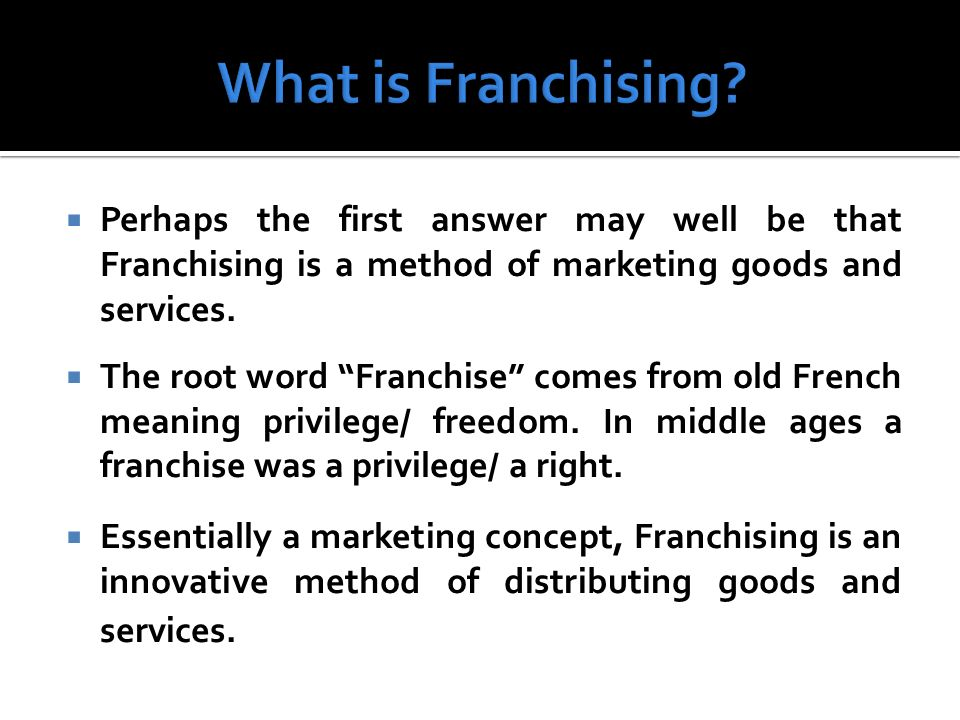 Perhaps the first answer may well be that Franchising is a method of marketing goods and services. The root word Franchise comes from old French meani