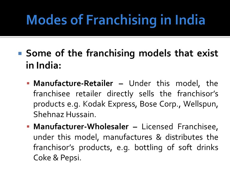 Some of the franchising models that exist in India: Manufacture-Retailer – Under this model, the franchisee retailer directly sells the franchisors products e.g.