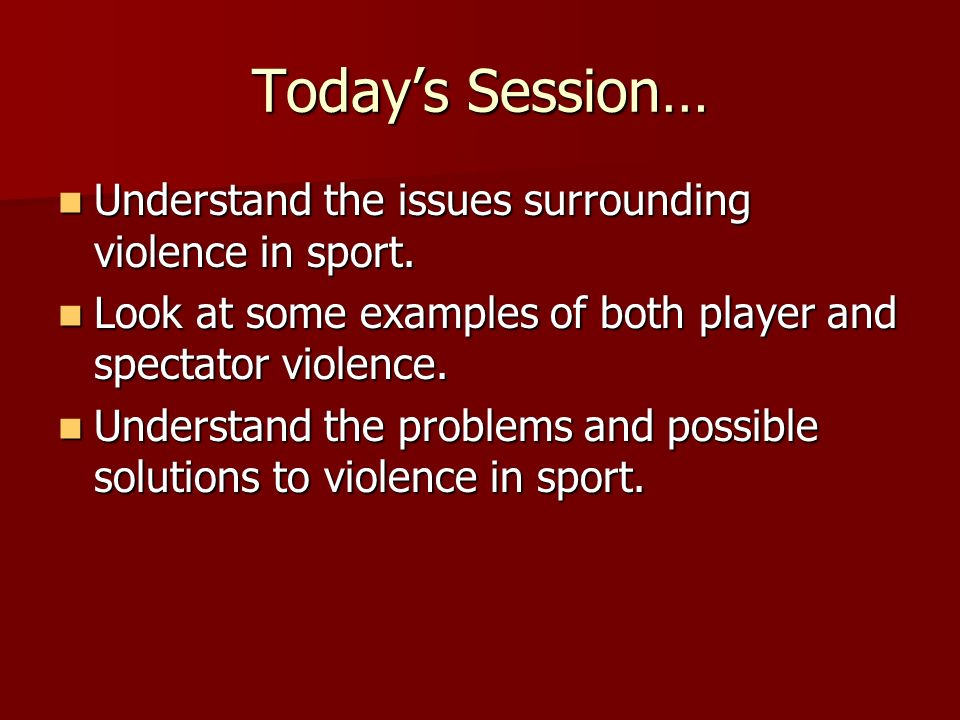 Todays Session… Understand the issues surrounding violence in sport.
