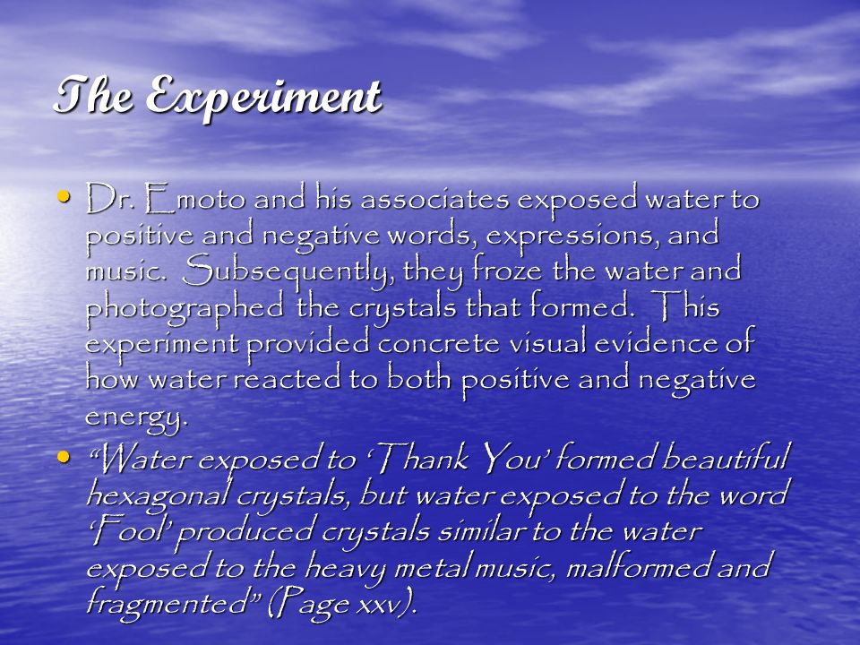 The Experiment Dr. Emoto and his associates exposed water to positive and negative words, expressions, and music. Subsequently, they froze the water a