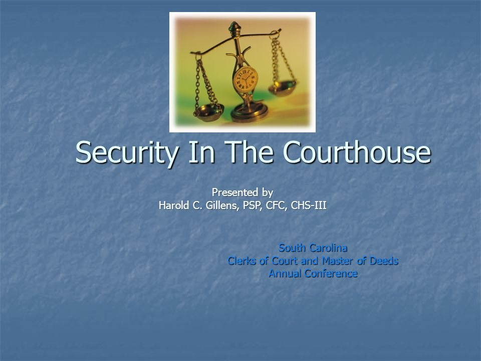 Security In The Courthouse South Carolina Clerks of Court and Master of Deeds Annual Conference Presented by Harold C.