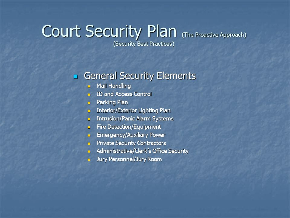 Court Security Plan (The Proactive Approach) (Security Best Practices) General Security Elements General Security Elements Mail Handling Mail Handling ID and Access Control ID and Access Control Parking Plan Parking Plan Interior/Exterior Lighting Plan Interior/Exterior Lighting Plan Intrusion/Panic Alarm Systems Intrusion/Panic Alarm Systems Fire Detection/Equipment Fire Detection/Equipment Emergency/Auxiliary Power Emergency/Auxiliary Power Private Security Contractors Private Security Contractors Administrative/Clerks Office Security Administrative/Clerks Office Security Jury Personnel/Jury Room Jury Personnel/Jury Room