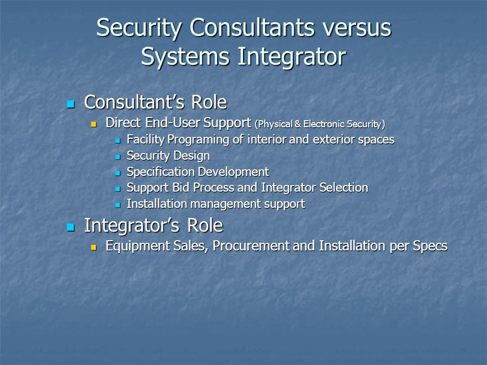 Security Consultants versus Systems Integrator Consultants Role Consultants Role Direct End-User Support (Physical & Electronic Security) Direct End-User Support (Physical & Electronic Security) Facility Programing of interior and exterior spaces Facility Programing of interior and exterior spaces Security Design Security Design Specification Development Specification Development Support Bid Process and Integrator Selection Support Bid Process and Integrator Selection Installation management support Installation management support Integrators Role Integrators Role Equipment Sales, Procurement and Installation per Specs Equipment Sales, Procurement and Installation per Specs