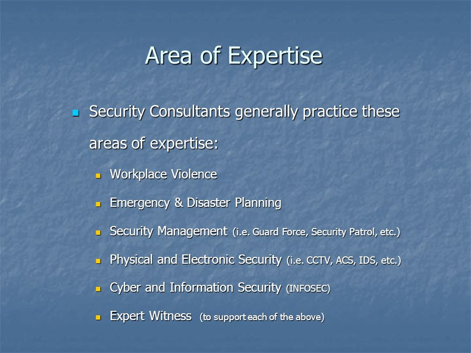 Area of Expertise Security Consultants generally practice these areas of expertise: Security Consultants generally practice these areas of expertise: Workplace Violence Workplace Violence Emergency & Disaster Planning Emergency & Disaster Planning Security Management (i.e.