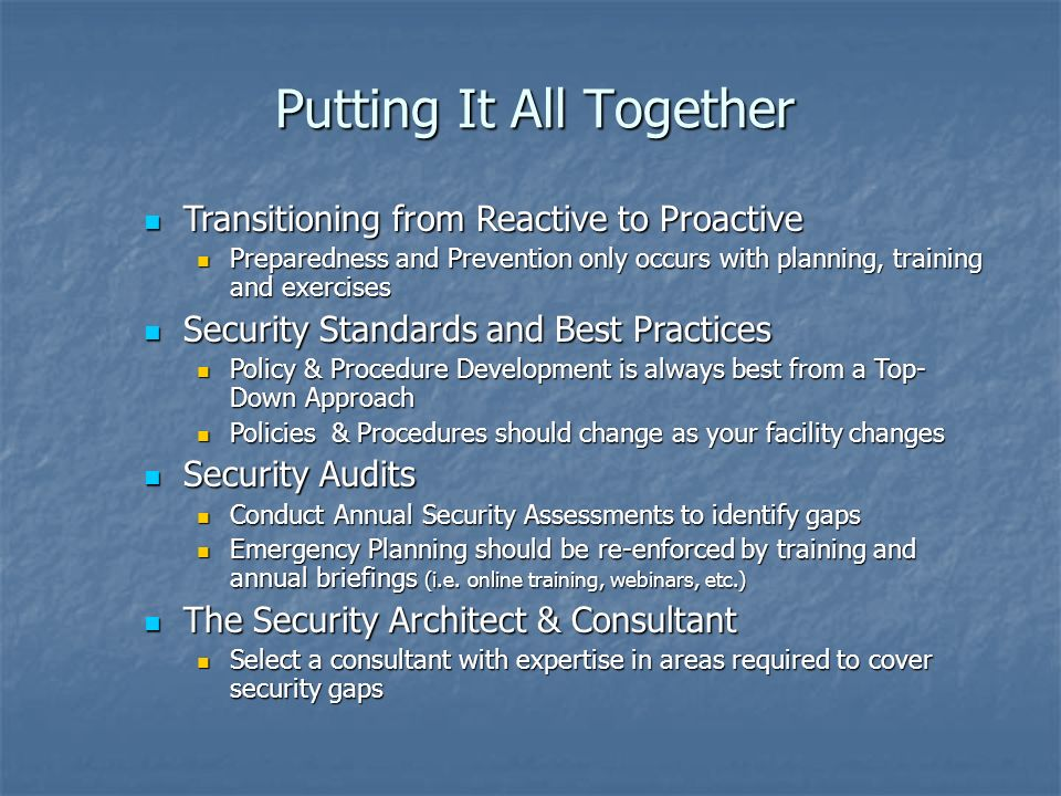 Putting It All Together Transitioning from Reactive to Proactive Transitioning from Reactive to Proactive Preparedness and Prevention only occurs with planning, training and exercises Preparedness and Prevention only occurs with planning, training and exercises Security Standards and Best Practices Security Standards and Best Practices Policy & Procedure Development is always best from a Top- Down Approach Policy & Procedure Development is always best from a Top- Down Approach Policies & Procedures should change as your facility changes Policies & Procedures should change as your facility changes Security Audits Security Audits Conduct Annual Security Assessments to identify gaps Conduct Annual Security Assessments to identify gaps Emergency Planning should be re-enforced by training and annual briefings (i.e.