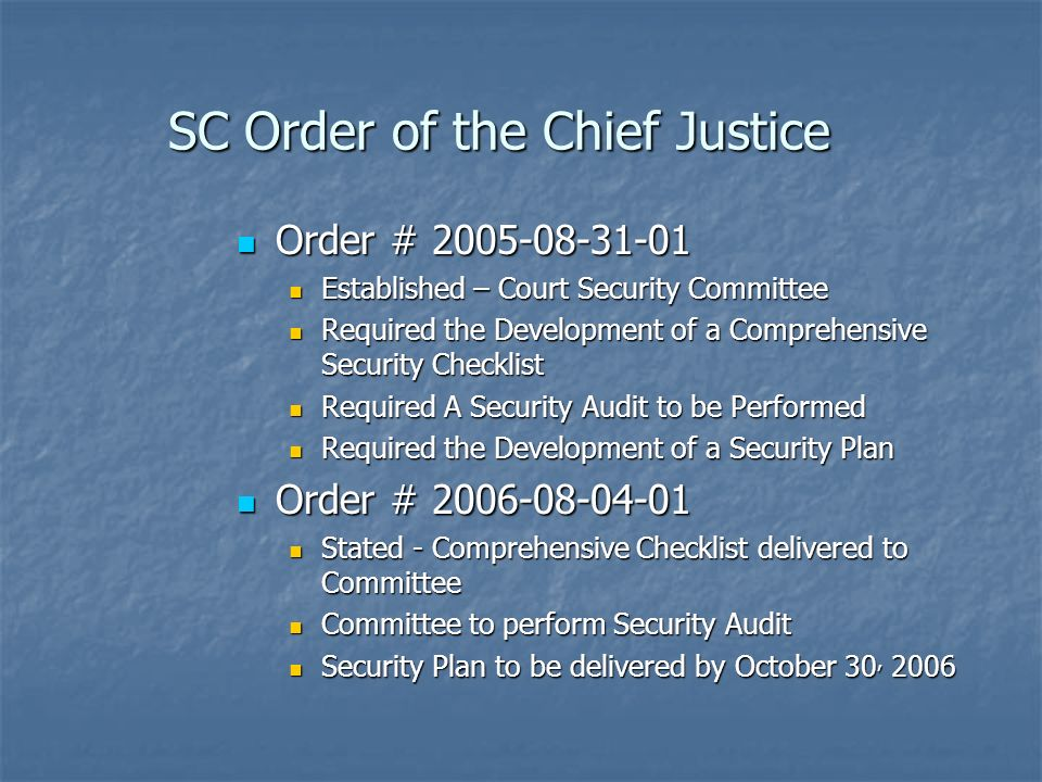 SC Order of the Chief Justice Order # 2005-08-31-01 Order # 2005-08-31-01 Established – Court Security Committee Established – Court Security Committee Required the Development of a Comprehensive Security Checklist Required the Development of a Comprehensive Security Checklist Required A Security Audit to be Performed Required A Security Audit to be Performed Required the Development of a Security Plan Required the Development of a Security Plan Order # 2006-08-04-01 Order # 2006-08-04-01 Stated - Comprehensive Checklist delivered to Committee Stated - Comprehensive Checklist delivered to Committee Committee to perform Security Audit Committee to perform Security Audit Security Plan to be delivered by October 30, 2006 Security Plan to be delivered by October 30, 2006