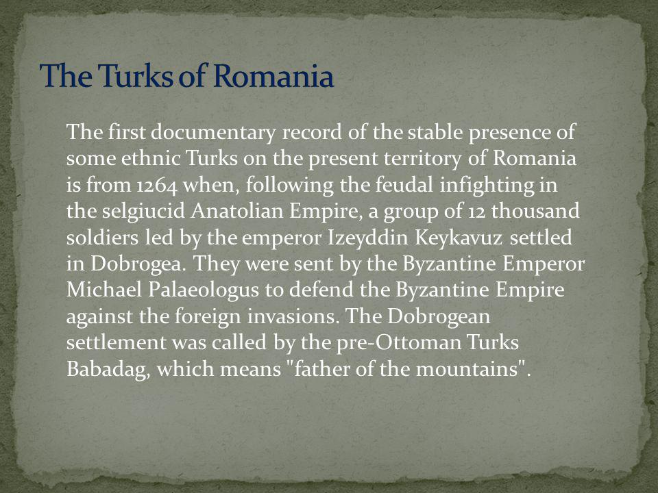 The first documentary record of the stable presence of some ethnic Turks on the present territory of Romania is from 1264 when, following the feudal infighting in the selgiucid Anatolian Empire, a group of 12 thousand soldiers led by the emperor Izeyddin Keykavuz settled in Dobrogea.