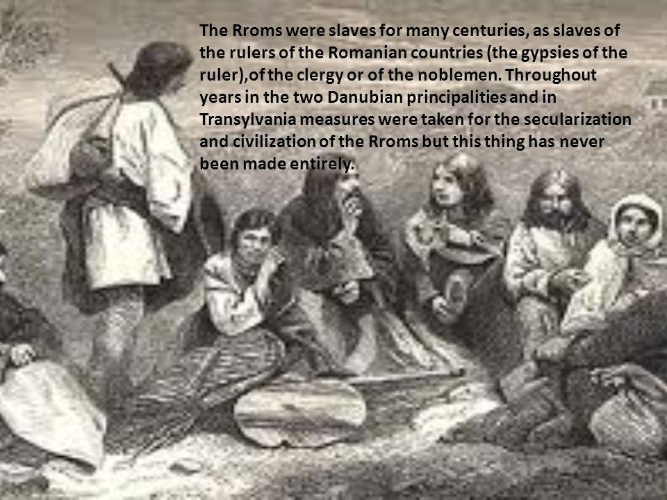 The Rroms were slaves for many centuries, as slaves of the rulers of the Romanian countries (the gypsies of the ruler),of the clergy or of the nobleme