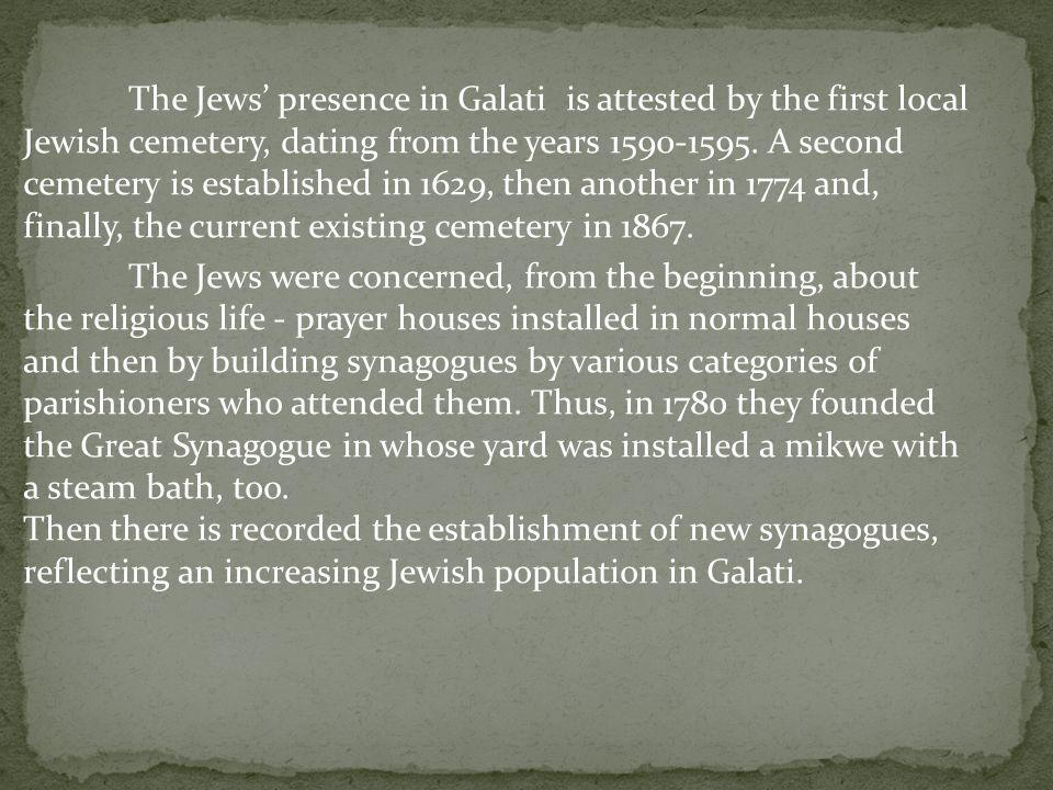 The Jews presence in Galati is attested by the first local Jewish cemetery, dating from the years 1590-1595. A second cemetery is established in 1629,