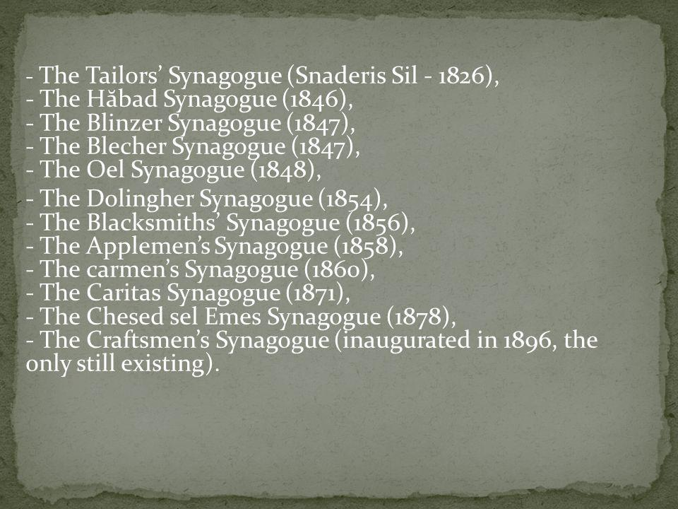 - The Tailors Synagogue (Snaderis Sil - 1826), - The H ă bad Synagogue (1846), - The Blinzer Synagogue (1847), - The Blecher Synagogue (1847), - The Oel Synagogue (1848), - The Dolingher Synagogue (1854), - The Blacksmiths Synagogue (1856), - The Applemens Synagogue (1858), - The carmens Synagogue (1860), - The Caritas Synagogue (1871), - The Chesed sel Emes Synagogue (1878), - The Craftsmens Synagogue (inaugurated in 1896, the only still existing).