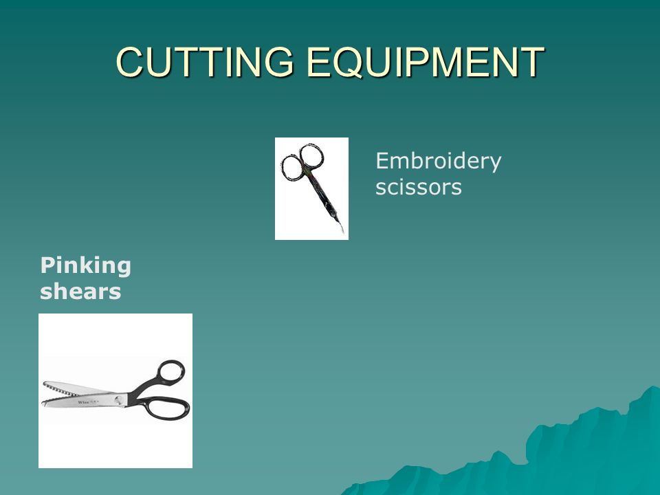 CUTTING EQUIPMENT Pinking shears Embroidery scissors