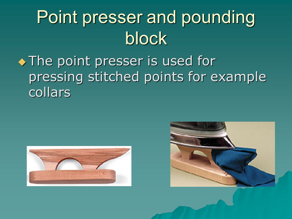 Point presser and pounding block The point presser is used for pressing stitched points for example collars The point presser is used for pressing sti
