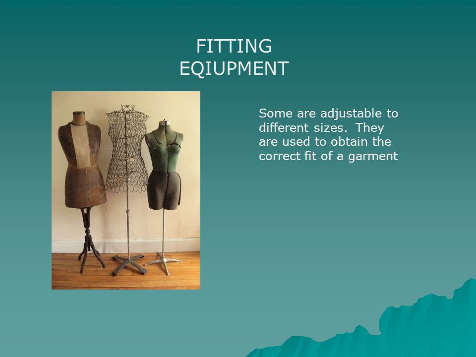 FITTING EQIUPMENT Some are adjustable to different sizes. They are used to obtain the correct fit of a garment