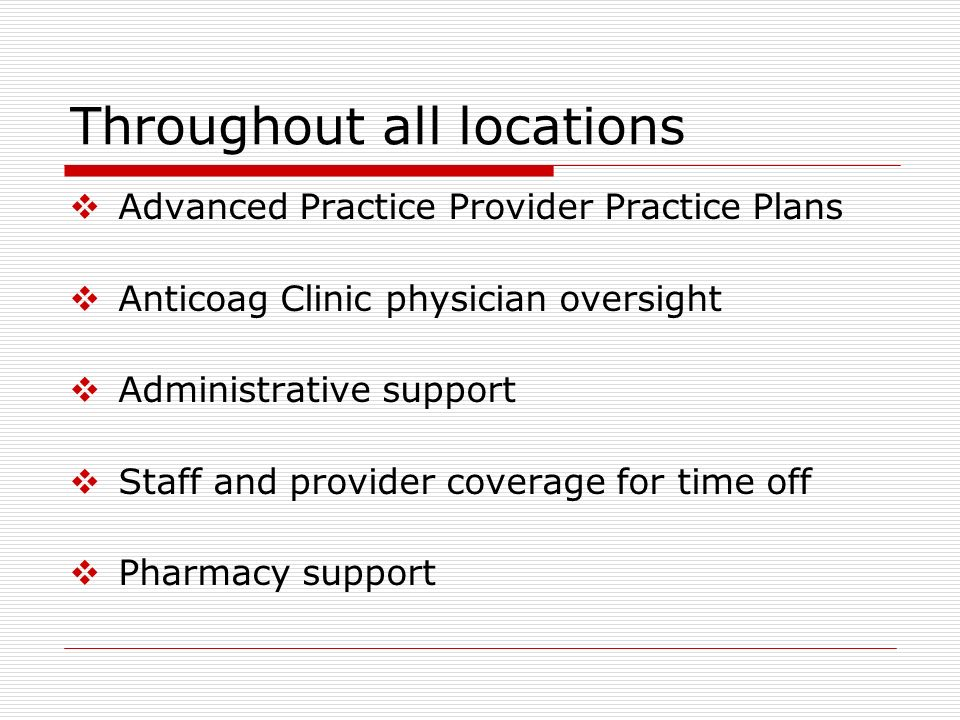 Throughout all locations Advanced Practice Provider Practice Plans Anticoag Clinic physician oversight Administrative support Staff and provider cover