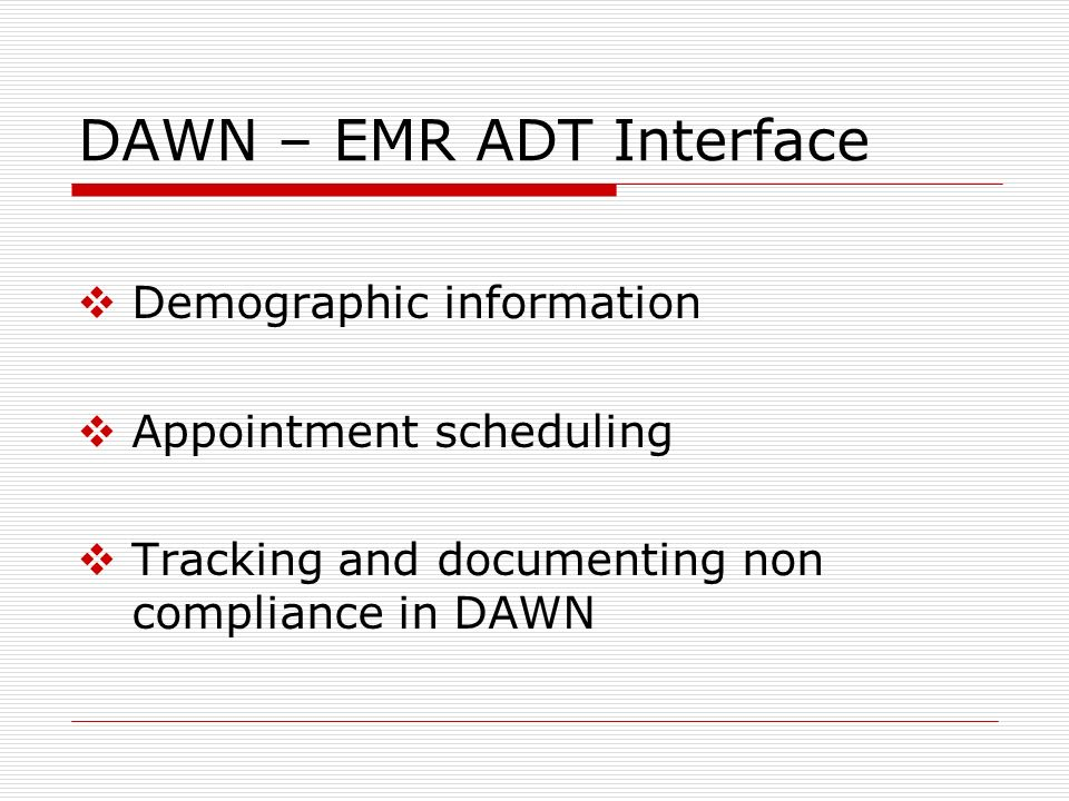 DAWN – EMR ADT Interface Demographic information Appointment scheduling Tracking and documenting non compliance in DAWN