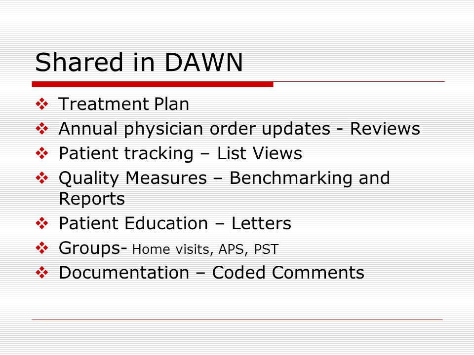 Shared in DAWN Treatment Plan Annual physician order updates - Reviews Patient tracking – List Views Quality Measures – Benchmarking and Reports Patie