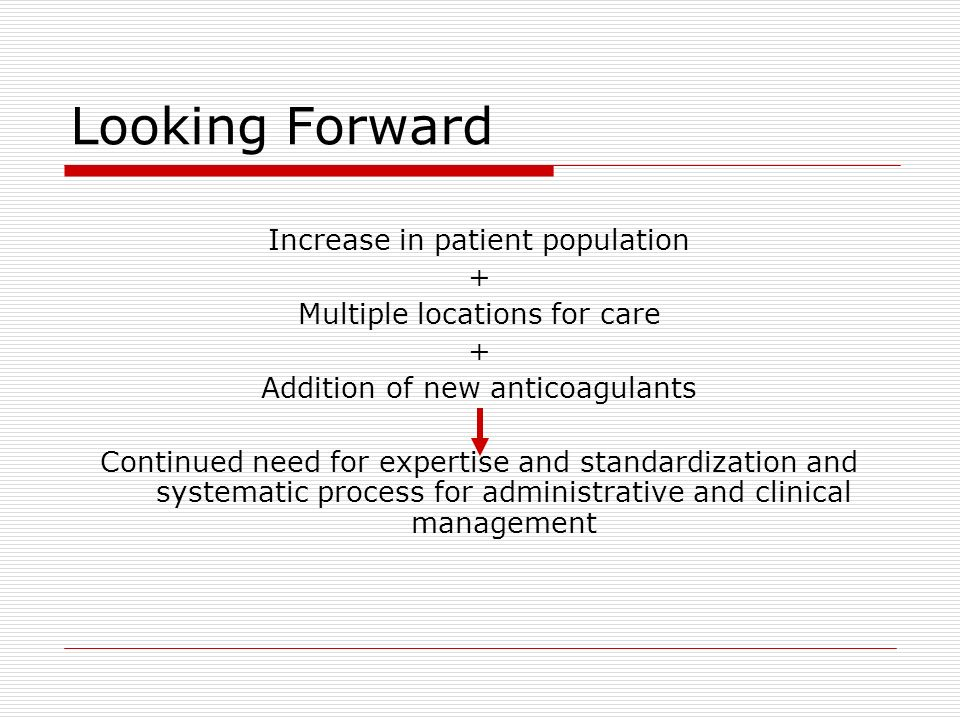 Looking Forward Increase in patient population + Multiple locations for care + Addition of new anticoagulants Continued need for expertise and standar