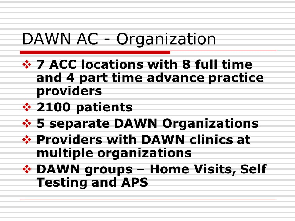 DAWN AC - Organization 7 ACC locations with 8 full time and 4 part time advance practice providers 2100 patients 5 separate DAWN Organizations Provide