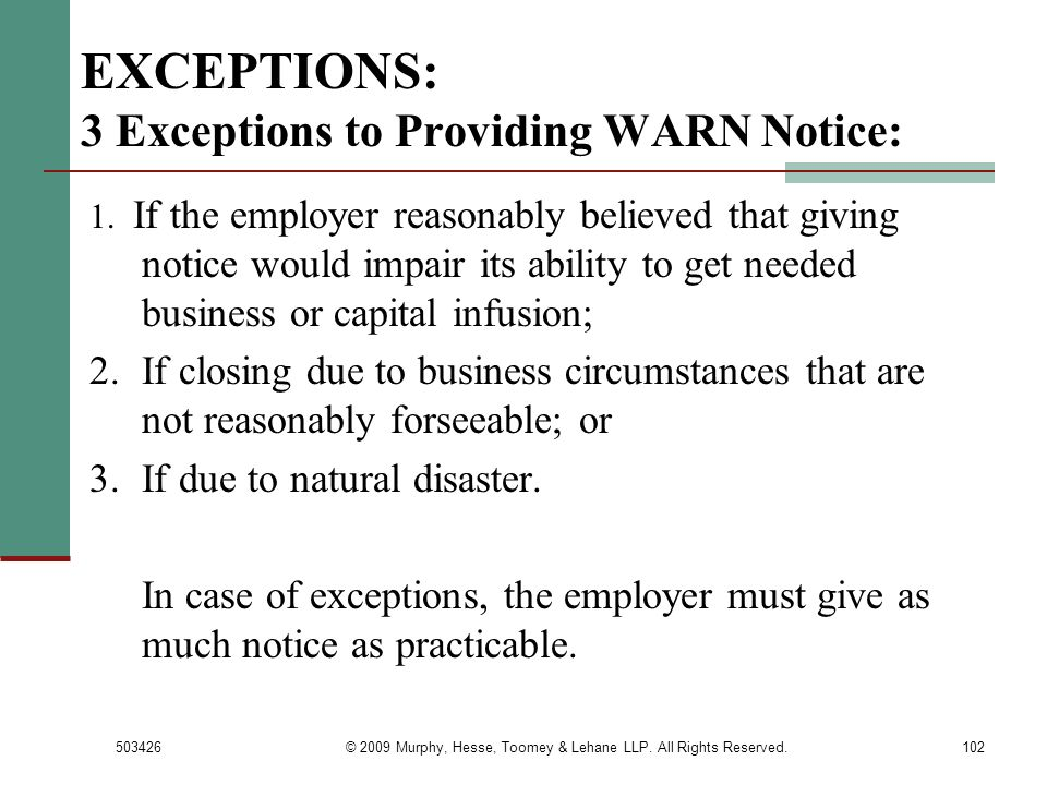 503426© 2009 Murphy, Hesse, Toomey & Lehane LLP. All Rights Reserved.102 EXCEPTIONS: 3 Exceptions to Providing WARN Notice: 1. If the employer reasona