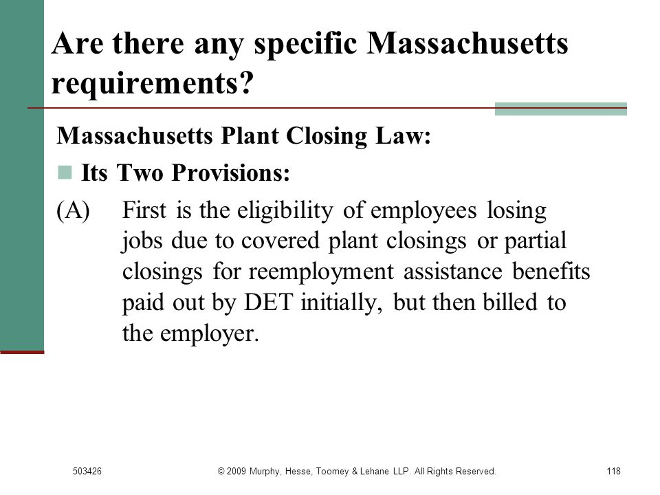 503426© 2009 Murphy, Hesse, Toomey & Lehane LLP. All Rights Reserved.118 Are there any specific Massachusetts requirements? Massachusetts Plant Closin