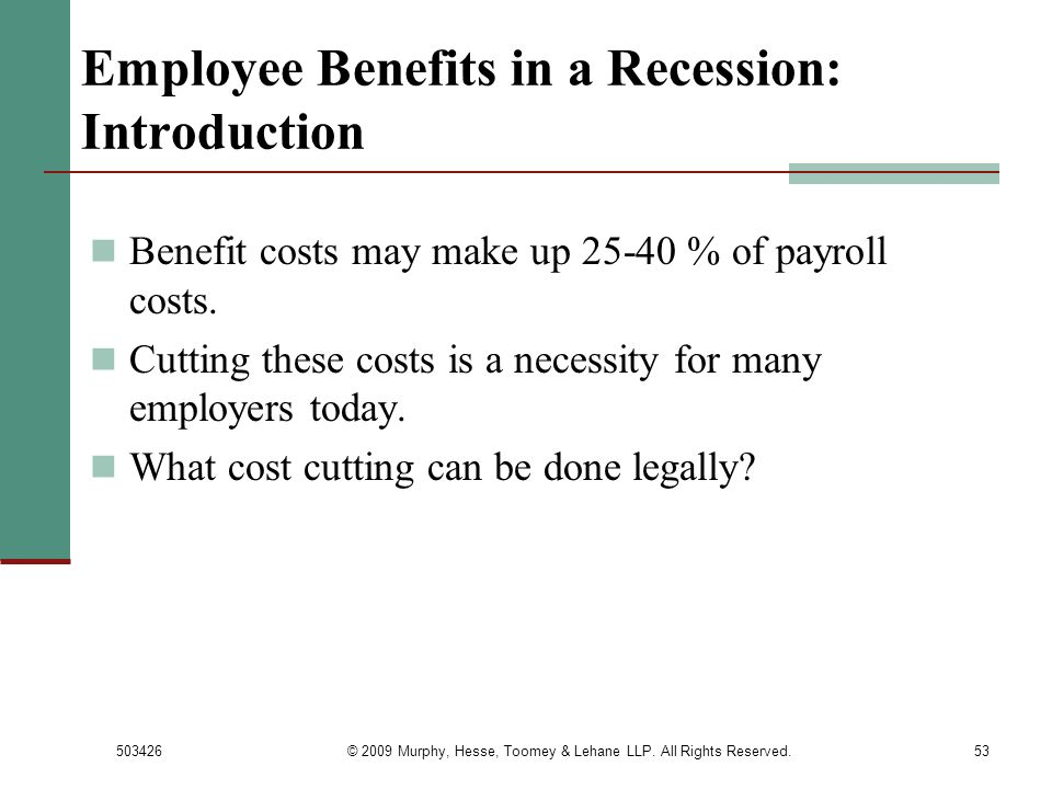 503426© 2009 Murphy, Hesse, Toomey & Lehane LLP. All Rights Reserved.53 Employee Benefits in a Recession: Introduction Benefit costs may make up 25-40
