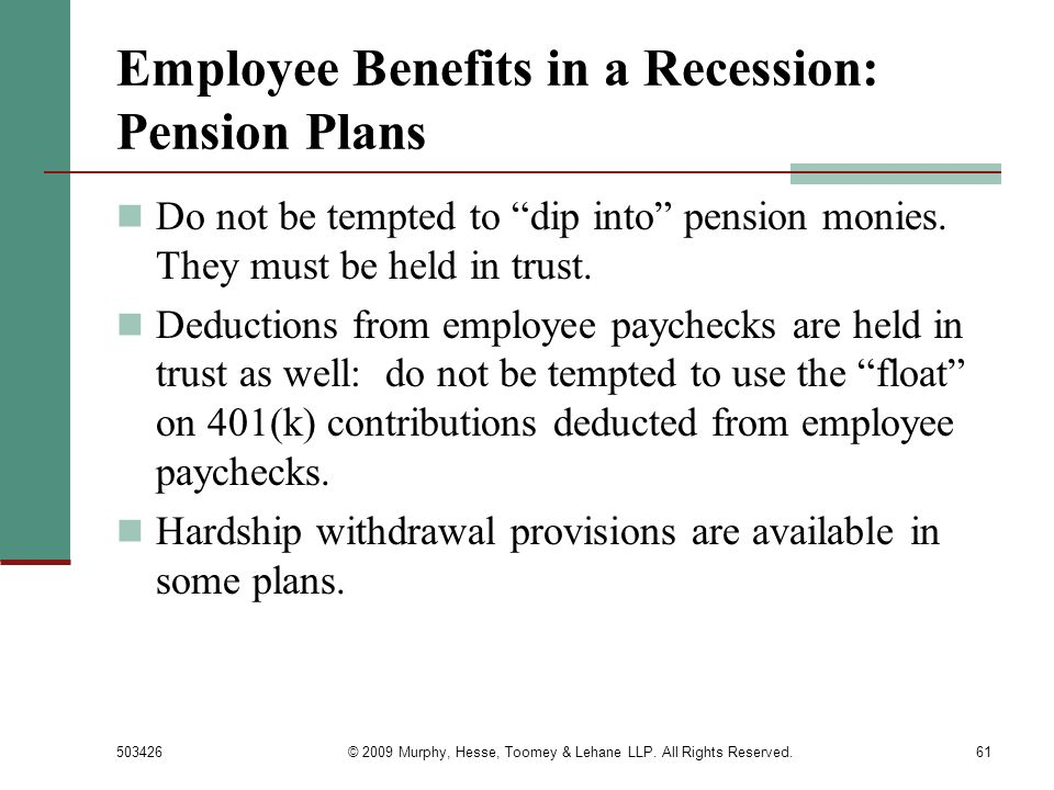 503426© 2009 Murphy, Hesse, Toomey & Lehane LLP. All Rights Reserved.61 Employee Benefits in a Recession: Pension Plans Do not be tempted to dip into