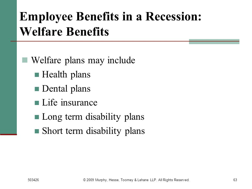 503426© 2009 Murphy, Hesse, Toomey & Lehane LLP. All Rights Reserved.63 Employee Benefits in a Recession: Welfare Benefits Welfare plans may include H