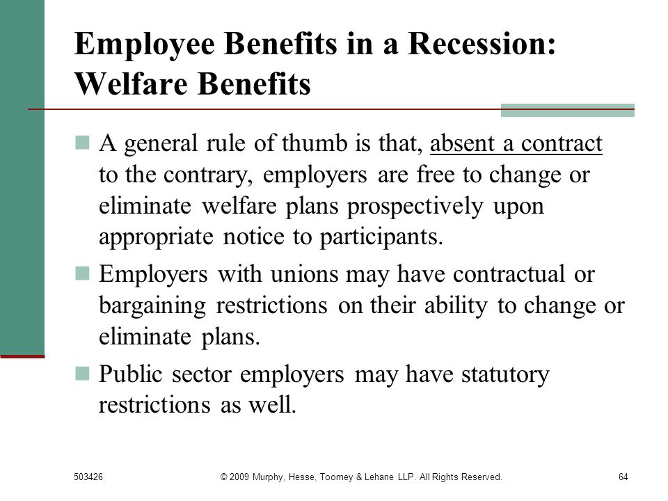 503426© 2009 Murphy, Hesse, Toomey & Lehane LLP. All Rights Reserved.64 Employee Benefits in a Recession: Welfare Benefits A general rule of thumb is