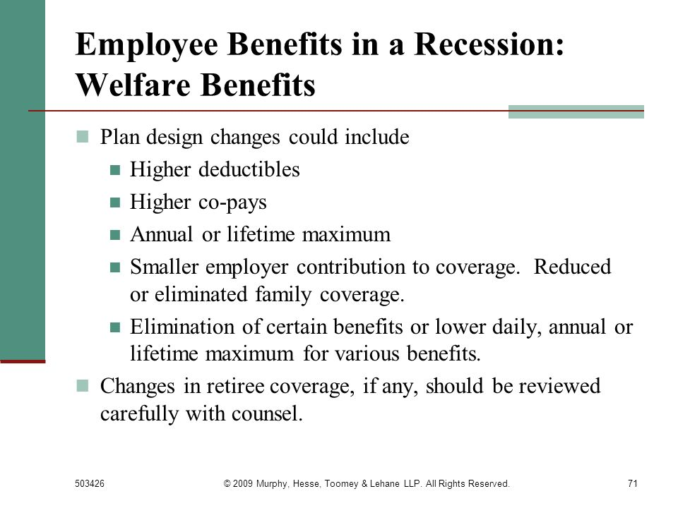 503426© 2009 Murphy, Hesse, Toomey & Lehane LLP. All Rights Reserved.71 Employee Benefits in a Recession: Welfare Benefits Plan design changes could i