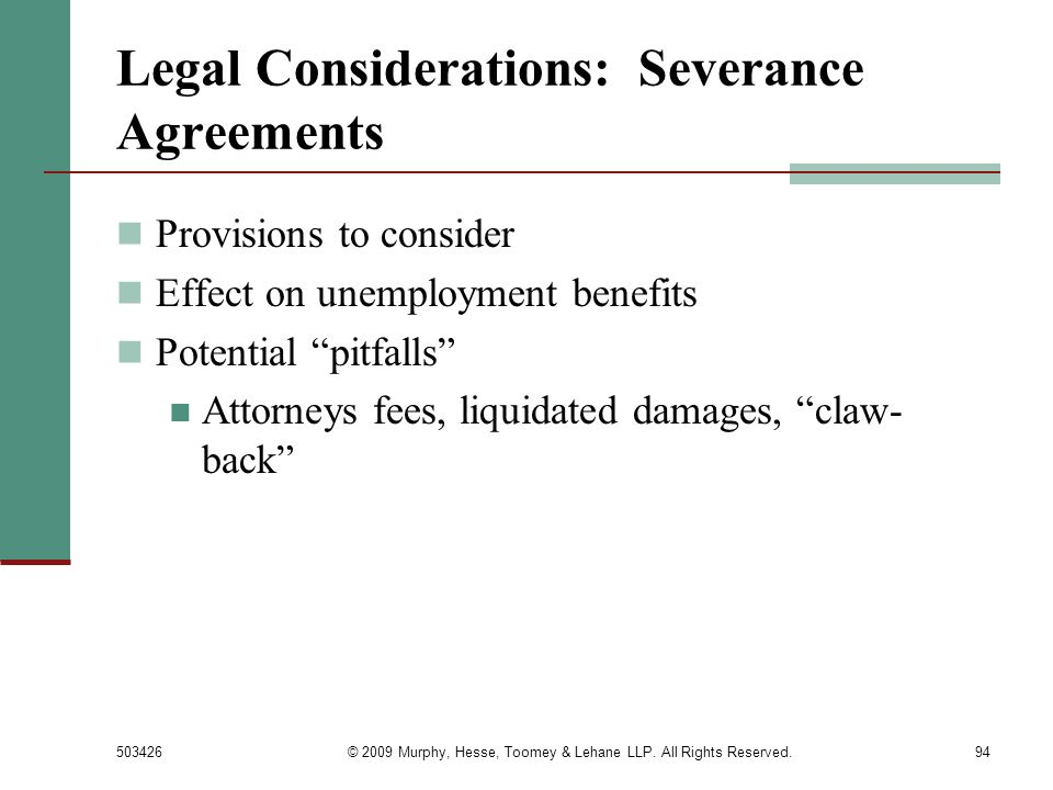503426© 2009 Murphy, Hesse, Toomey & Lehane LLP. All Rights Reserved.94 Legal Considerations: Severance Agreements Provisions to consider Effect on un