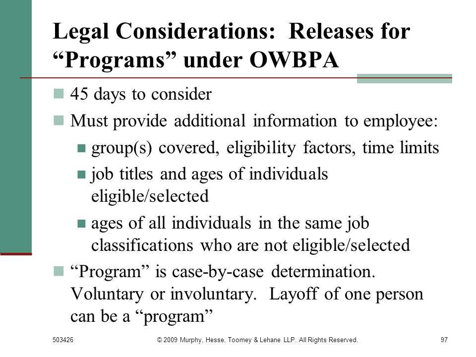 503426© 2009 Murphy, Hesse, Toomey & Lehane LLP. All Rights Reserved.97 Legal Considerations: Releases for Programs under OWBPA 45 days to consider Mu