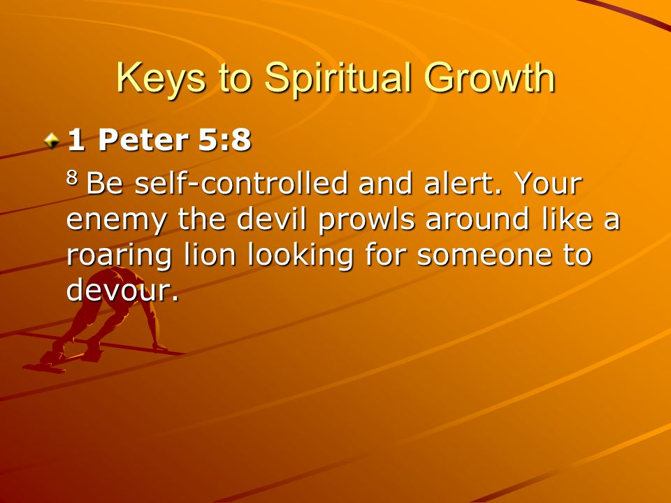Keys to Spiritual Growth 1 Peter 5:8 8 Be self-controlled and alert. Your enemy the devil prowls around like a roaring lion looking for someone to dev