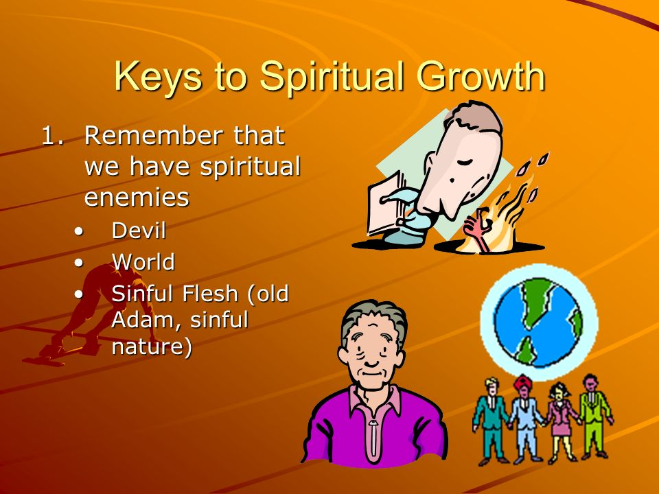 Keys to Spiritual Growth 1.Remember that we have spiritual enemies DevilDevil WorldWorld Sinful Flesh (old Adam, sinful nature)Sinful Flesh (old Adam,