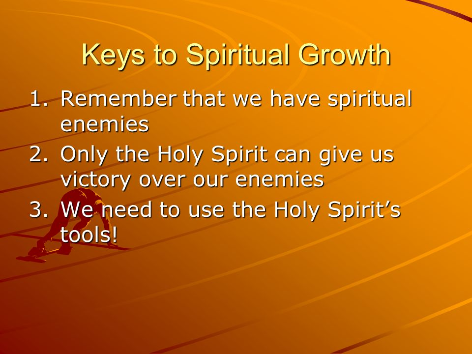 Keys to Spiritual Growth 1.Remember that we have spiritual enemies 2.Only the Holy Spirit can give us victory over our enemies 3.We need to use the Ho