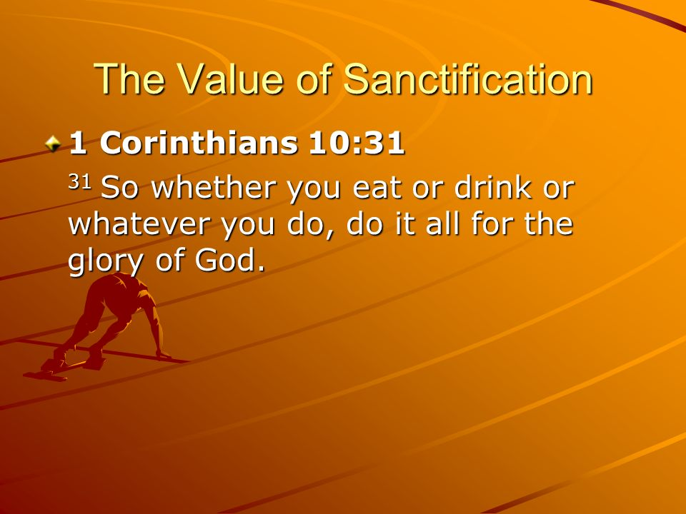 The Value of Sanctification 1 Corinthians 10:31 31 So whether you eat or drink or whatever you do, do it all for the glory of God.