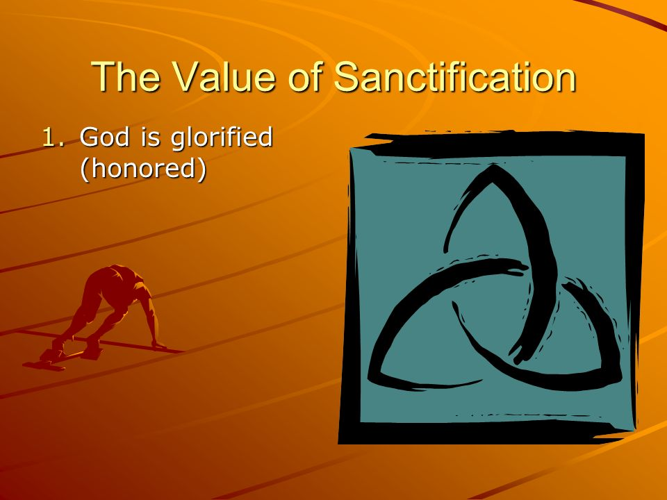 The Value of Sanctification 1.God is glorified (honored)