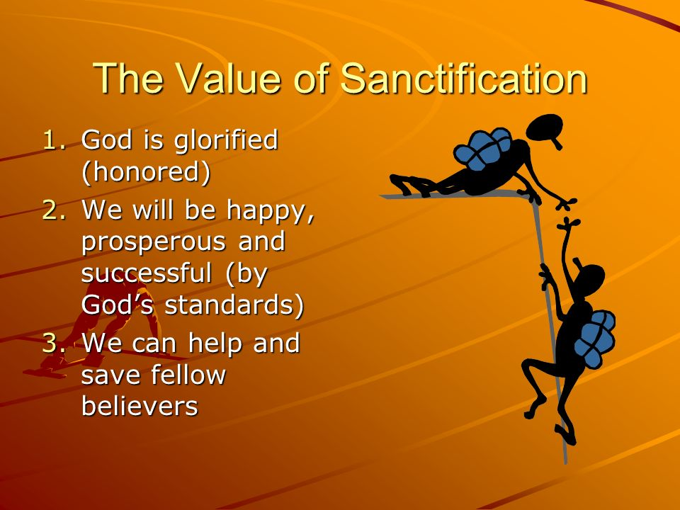 The Value of Sanctification 1.God is glorified (honored) 2.We will be happy, prosperous and successful (by Gods standards) 3.We can help and save fell