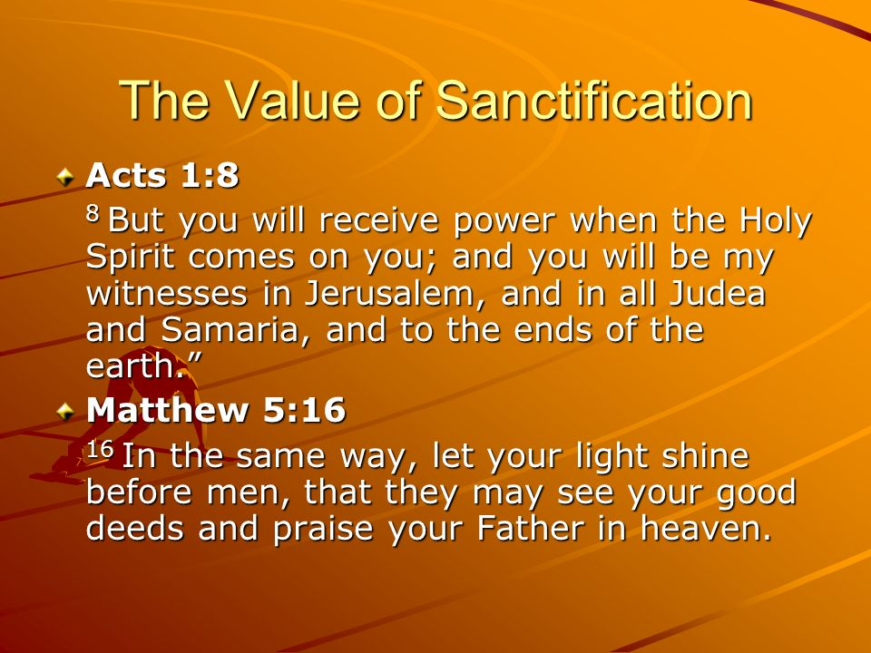 The Value of Sanctification Acts 1:8 8 But you will receive power when the Holy Spirit comes on you; and you will be my witnesses in Jerusalem, and in
