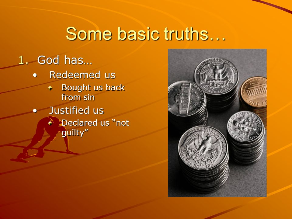 Some basic truths… 1.God has… Redeemed usRedeemed us Bought us back from sin Justified usJustified us Declared us not guilty