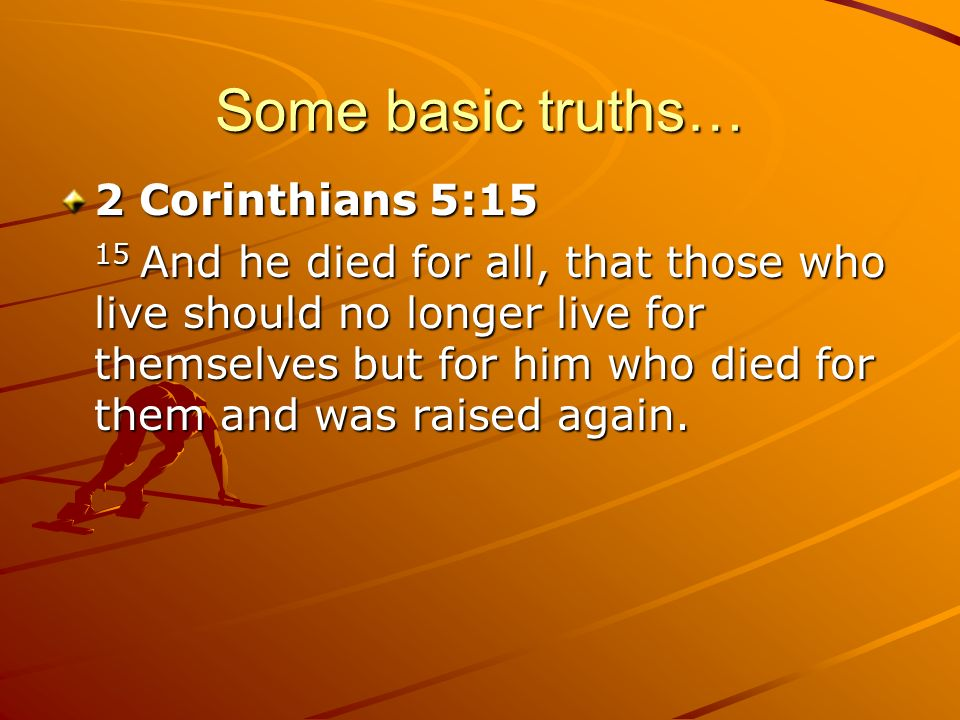 Some basic truths… 2 Corinthians 5:15 15 And he died for all, that those who live should no longer live for themselves but for him who died for them a