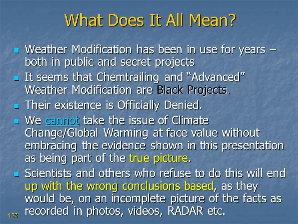 123 What Does It All Mean? Weather Modification has been in use for years – both in public and secret projects Weather Modification has been in use fo