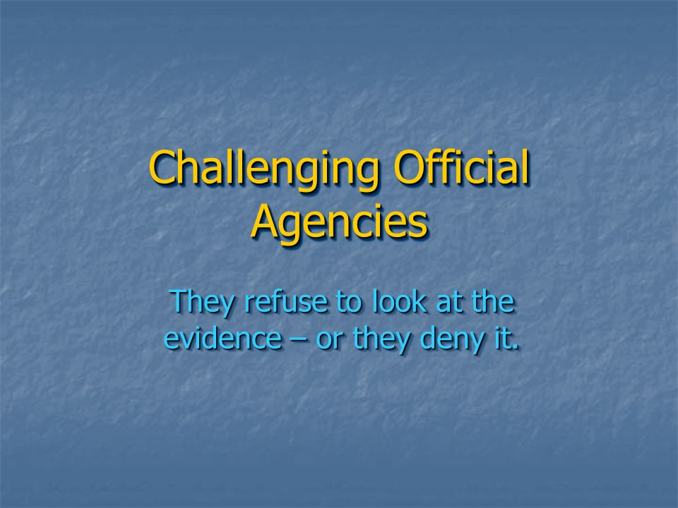 Challenging Official Agencies They refuse to look at the evidence – or they deny it.