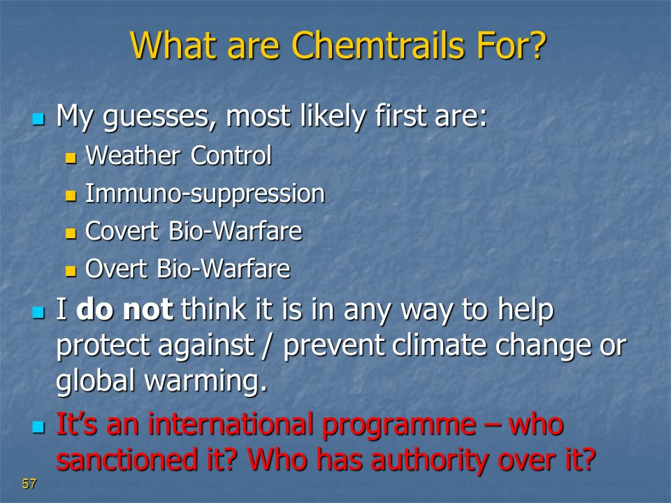 57 What are Chemtrails For? My guesses, most likely first are: My guesses, most likely first are: Weather Control Weather Control Immuno-suppression I
