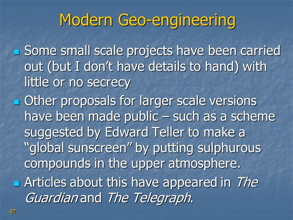 67 Modern Geo-engineering Some small scale projects have been carried out (but I dont have details to hand) with little or no secrecy Some small scale