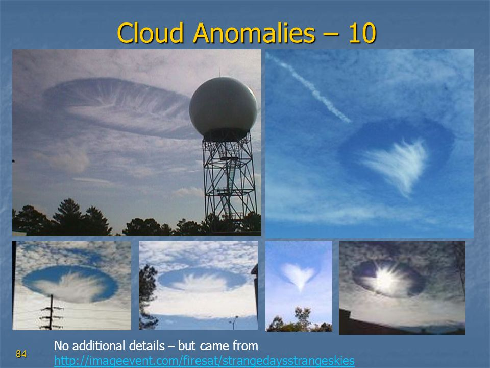 84 Cloud Anomalies – 10 No additional details – but came from http://imageevent.com/firesat/strangedaysstrangeskies http://imageevent.com/firesat/stra