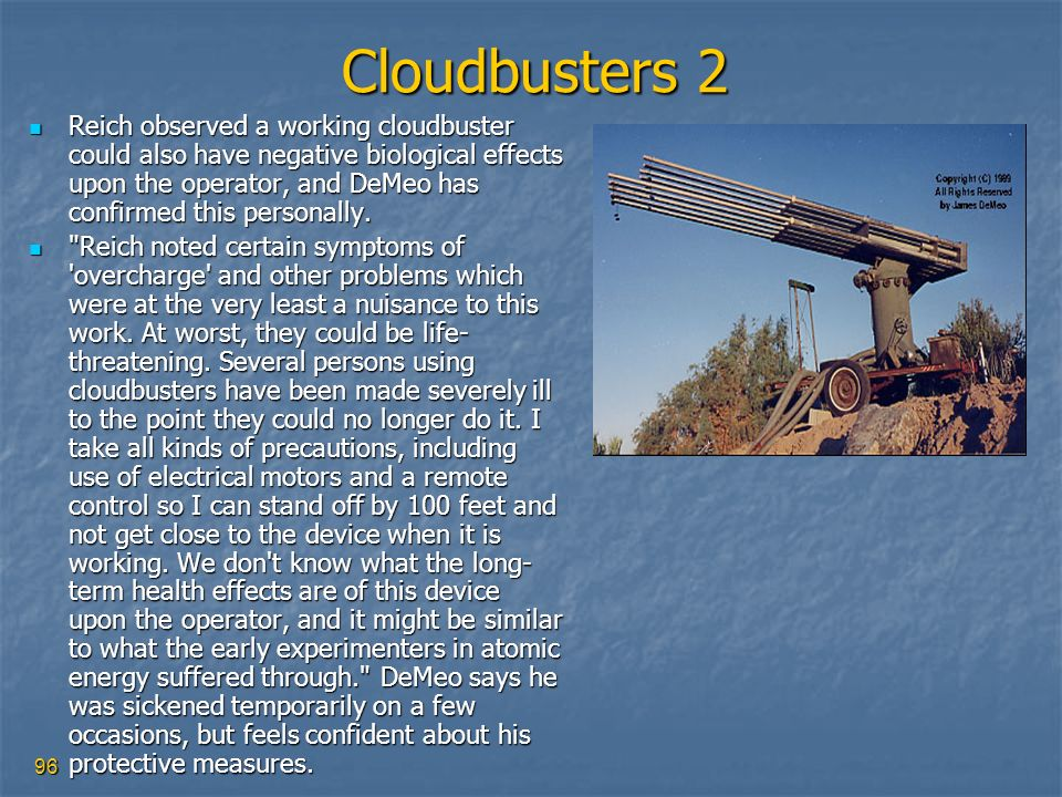 96 Cloudbusters 2 Reich observed a working cloudbuster could also have negative biological effects upon the operator, and DeMeo has confirmed this per