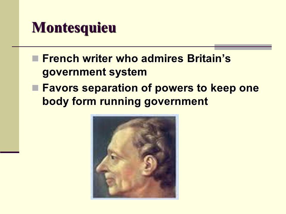 Montesquieu French writer who admires Britains government system French writer who admires Britains government system Favors separation of powers to k