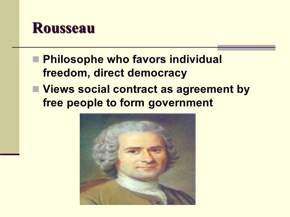 Rousseau Philosophe who favors individual freedom, direct democracy Philosophe who favors individual freedom, direct democracy Views social contract a