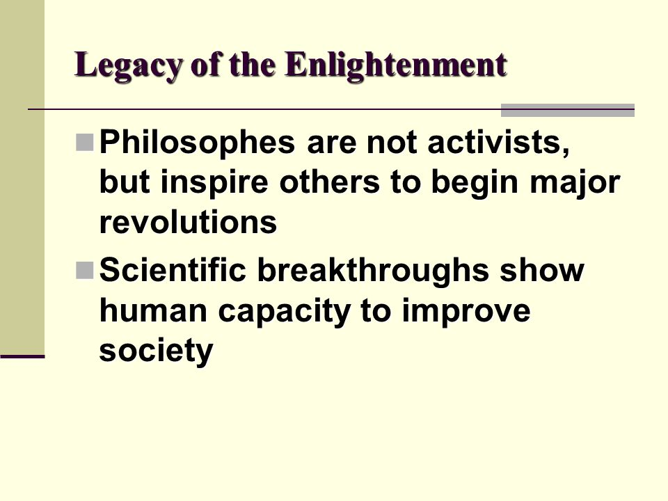 Legacy of the Enlightenment Philosophes are not activists, but inspire others to begin major revolutions Philosophes are not activists, but inspire ot